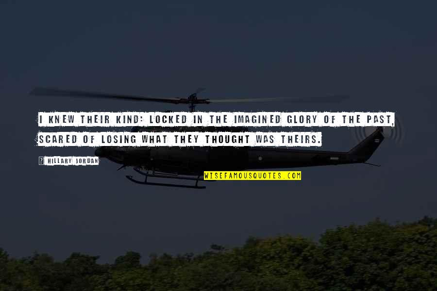 So Scared Of Losing You Quotes By Hillary Jordan: I knew their kind: locked in the imagined