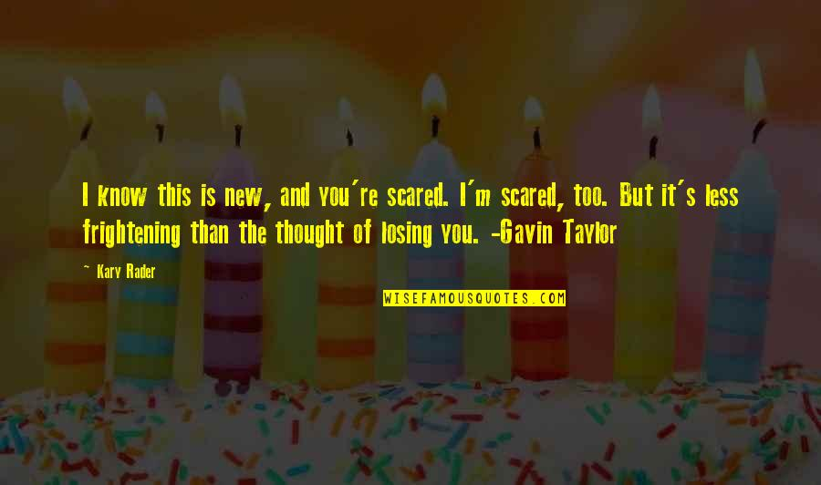 So Scared Of Losing You Quotes By Kary Rader: I know this is new, and you're scared.