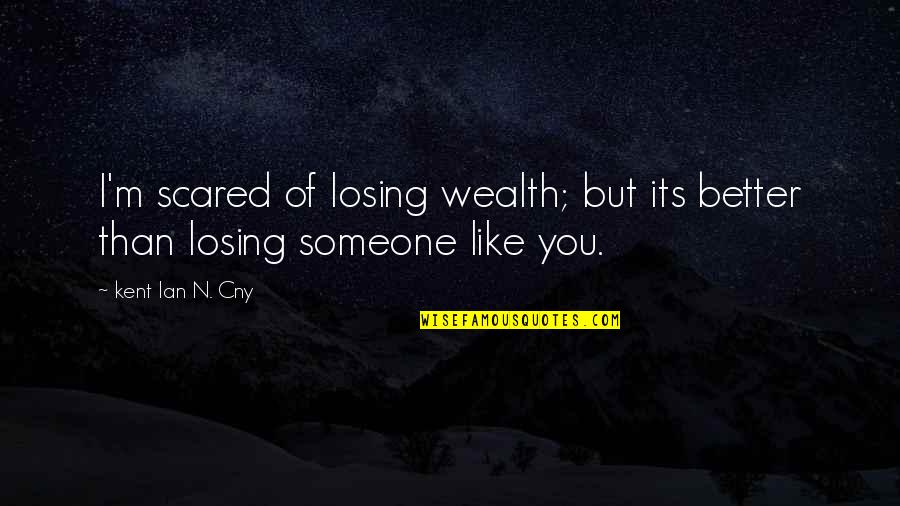 So Scared Of Losing You Quotes By Kent Ian N. Cny: I'm scared of losing wealth; but its better