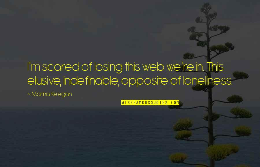 So Scared Of Losing You Quotes By Marina Keegan: I'm scared of losing this web we're in.