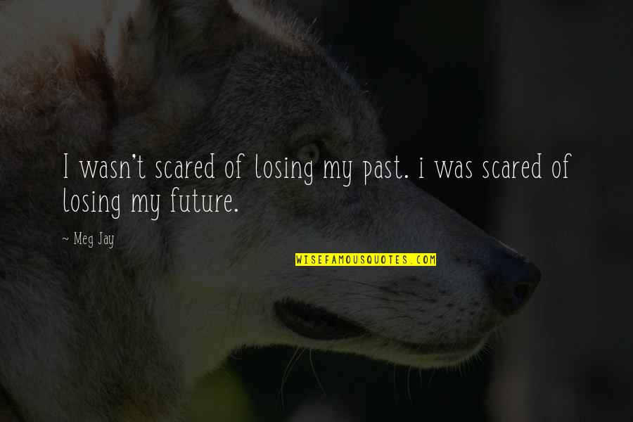 So Scared Of Losing You Quotes By Meg Jay: I wasn't scared of losing my past. i