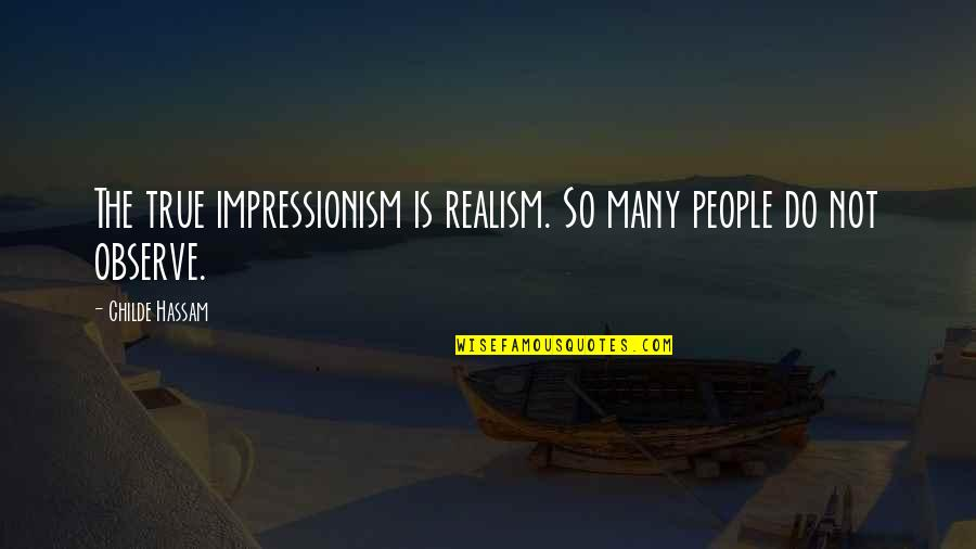 So So True Quotes By Childe Hassam: The true impressionism is realism. So many people