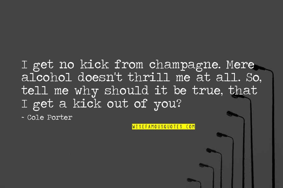So So True Quotes By Cole Porter: I get no kick from champagne. Mere alcohol