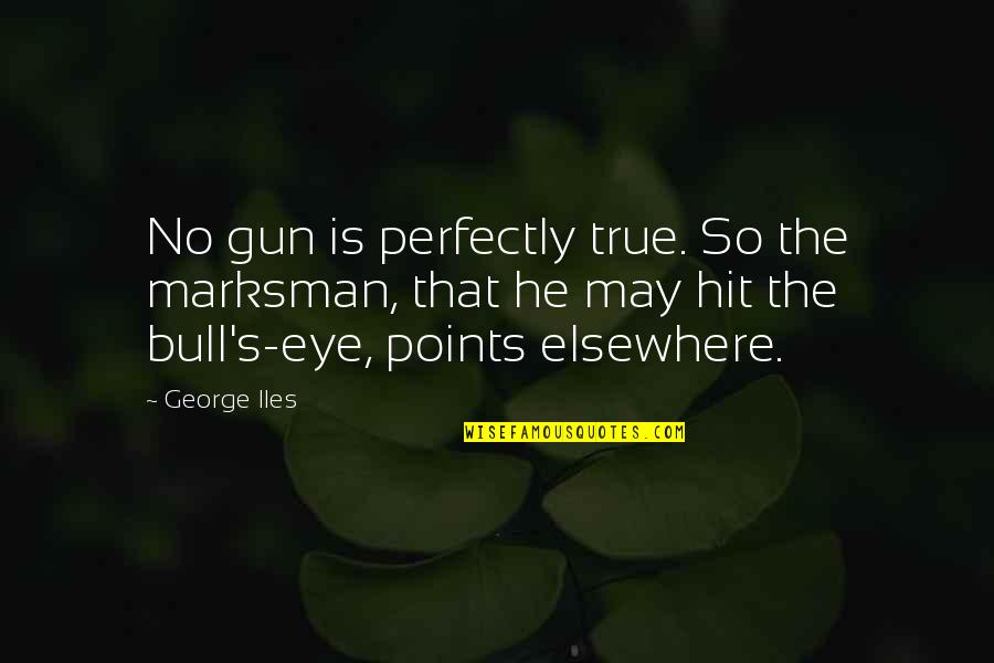 So So True Quotes By George Iles: No gun is perfectly true. So the marksman,