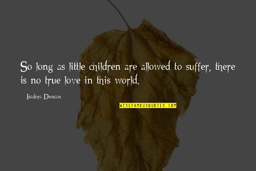 So So True Quotes By Isadora Duncan: So long as little children are allowed to