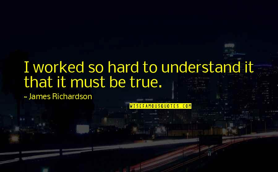 So So True Quotes By James Richardson: I worked so hard to understand it that