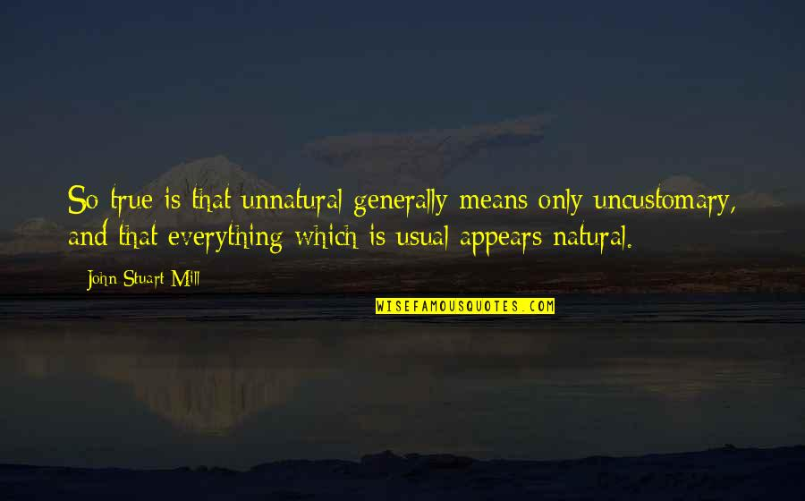 So So True Quotes By John Stuart Mill: So true is that unnatural generally means only