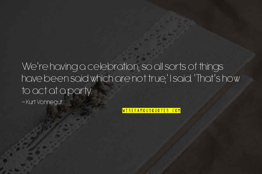 So So True Quotes By Kurt Vonnegut: We're having a celebration, so all sorts of