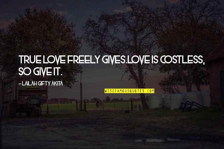 So So True Quotes By Lailah Gifty Akita: True love freely gives.Love is costless, so give
