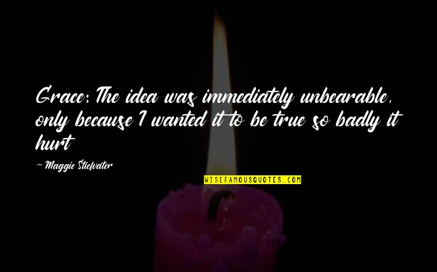 So So True Quotes By Maggie Stiefvater: Grace: The idea was immediately unbearable, only because