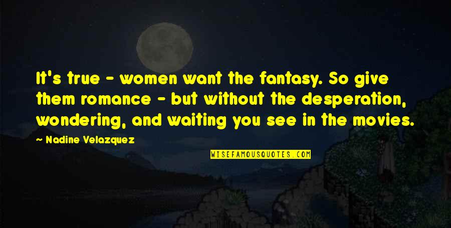 So So True Quotes By Nadine Velazquez: It's true - women want the fantasy. So