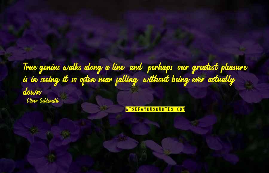 So So True Quotes By Oliver Goldsmith: True genius walks along a line, and, perhaps,
