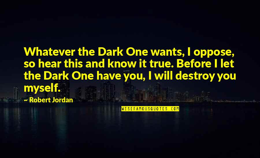 So So True Quotes By Robert Jordan: Whatever the Dark One wants, I oppose, so
