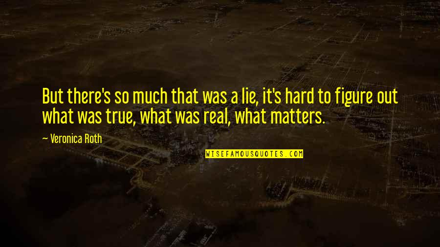 So So True Quotes By Veronica Roth: But there's so much that was a lie,