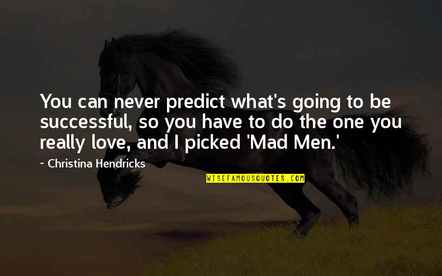So You Mad Quotes By Christina Hendricks: You can never predict what's going to be