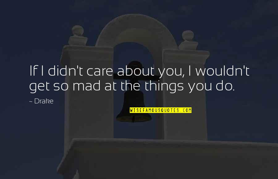 So You Mad Quotes By Drake: If I didn't care about you, I wouldn't