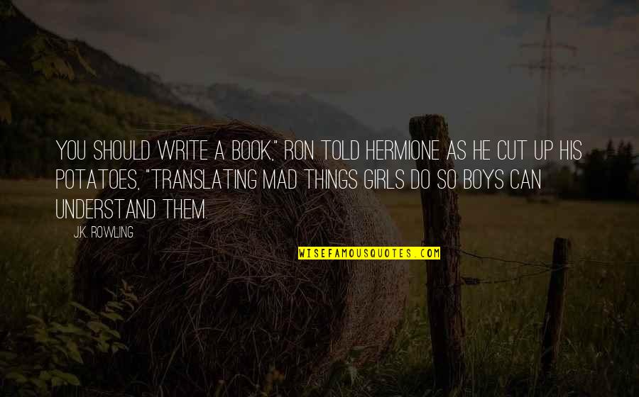 "So You Mad Quotes By J.K. Rowling: You should write a book,"" Ron told Hermione"