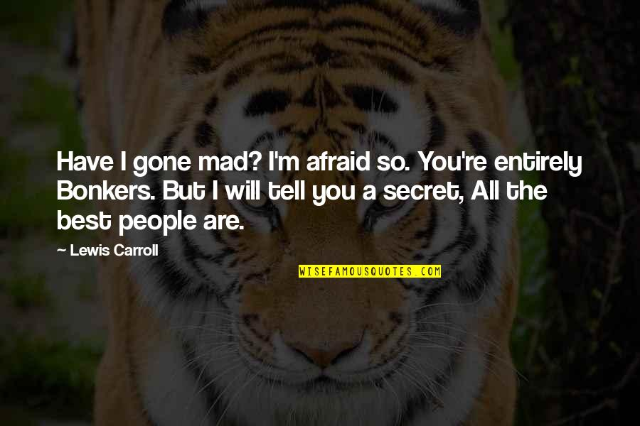 So You Mad Quotes By Lewis Carroll: Have I gone mad? I'm afraid so. You're