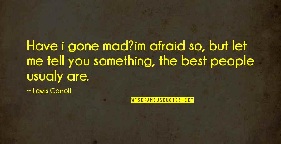 So You Mad Quotes By Lewis Carroll: Have i gone mad?im afraid so, but let