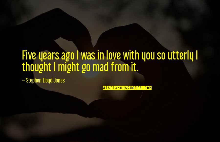 So You Mad Quotes By Stephen Lloyd Jones: Five years ago I was in love with