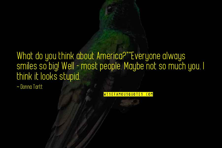"So You Think I'm Stupid Quotes By Donna Tartt: What do you think about America?""""Everyone always smiles"