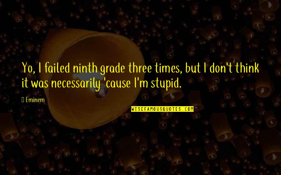 So You Think I'm Stupid Quotes By Eminem: Yo, I failed ninth grade three times, but