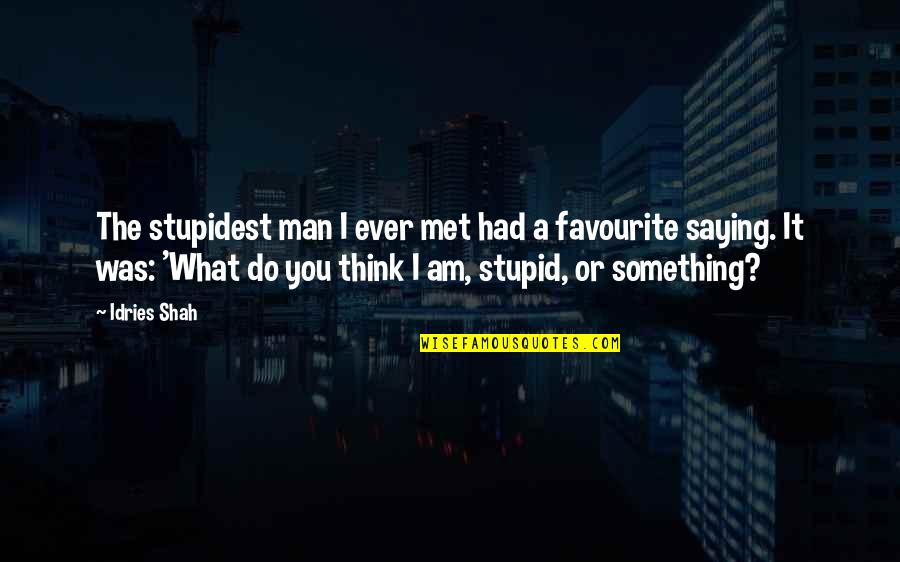 So You Think I'm Stupid Quotes By Idries Shah: The stupidest man I ever met had a