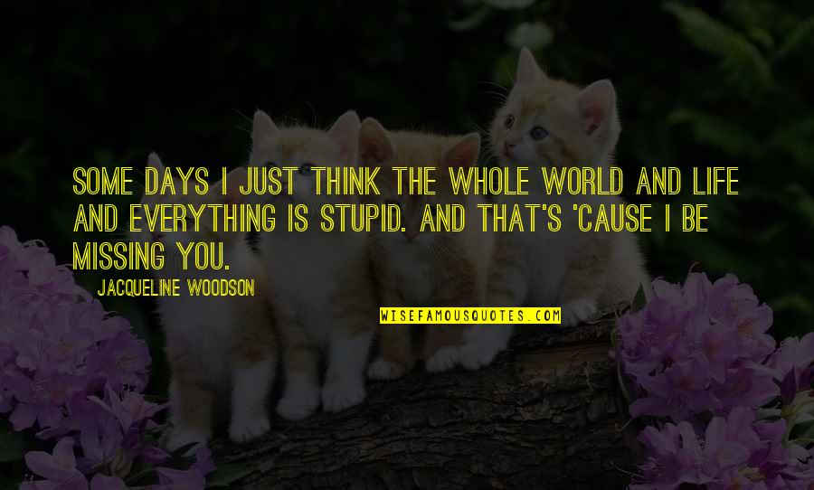 So You Think I'm Stupid Quotes By Jacqueline Woodson: Some days I just think the whole world