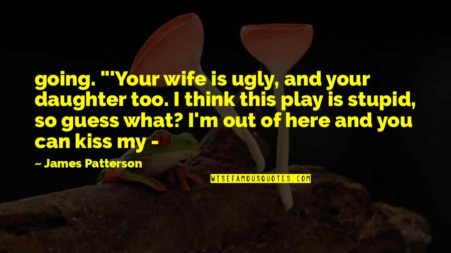 "So You Think I'm Stupid Quotes By James Patterson: going. ""'Your wife is ugly, and your daughter"