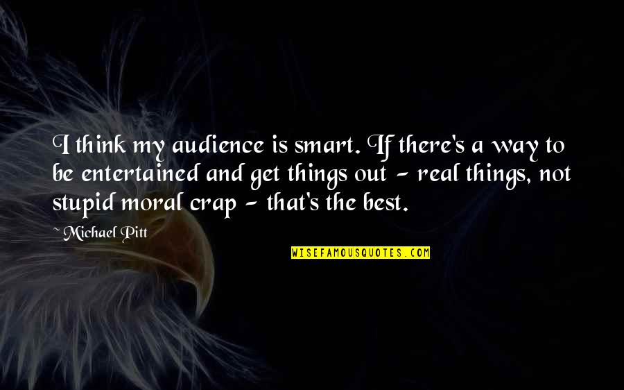 So You Think I'm Stupid Quotes By Michael Pitt: I think my audience is smart. If there's
