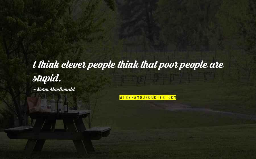 So You Think I'm Stupid Quotes By Norm MacDonald: I think clever people think that poor people