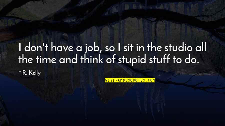 So You Think I'm Stupid Quotes By R. Kelly: I don't have a job, so I sit