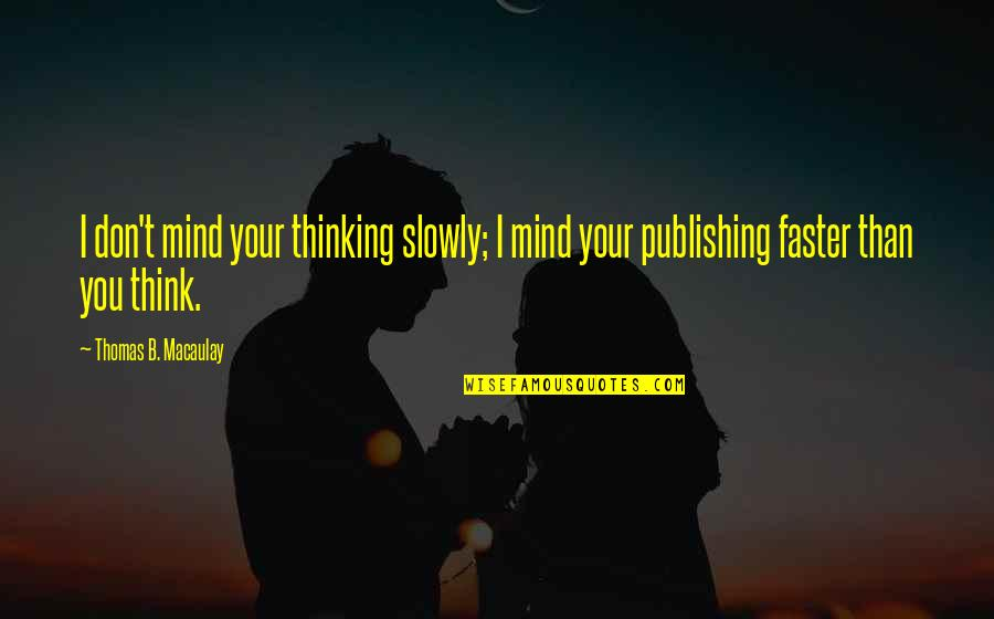 So You Think I'm Stupid Quotes By Thomas B. Macaulay: I don't mind your thinking slowly; I mind
