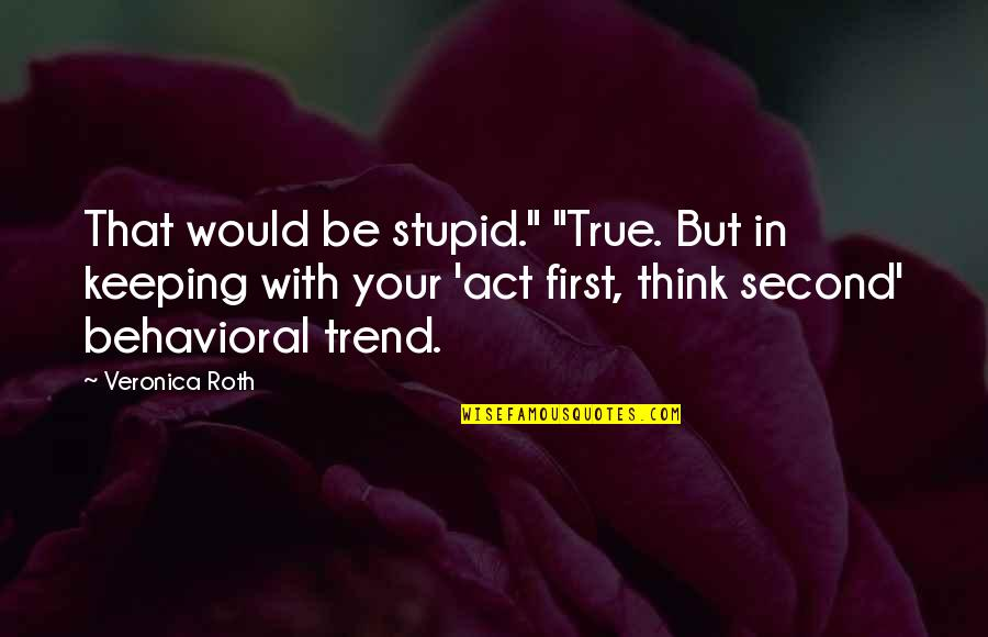 "So You Think I'm Stupid Quotes By Veronica Roth: That would be stupid."" ""True. But in keeping"