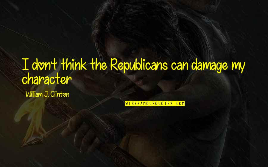 So You Think I'm Stupid Quotes By William J. Clinton: I don't think the Republicans can damage my