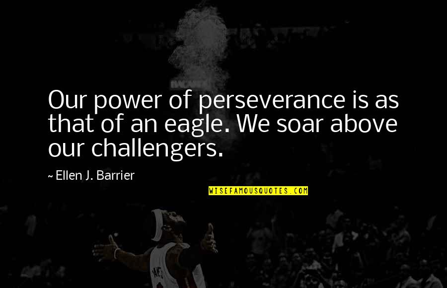 Soar Above Quotes By Ellen J. Barrier: Our power of perseverance is as that of