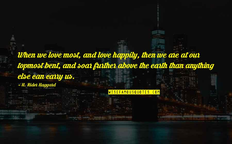 Soar Above Quotes By H. Rider Haggard: When we love most, and love happily, then