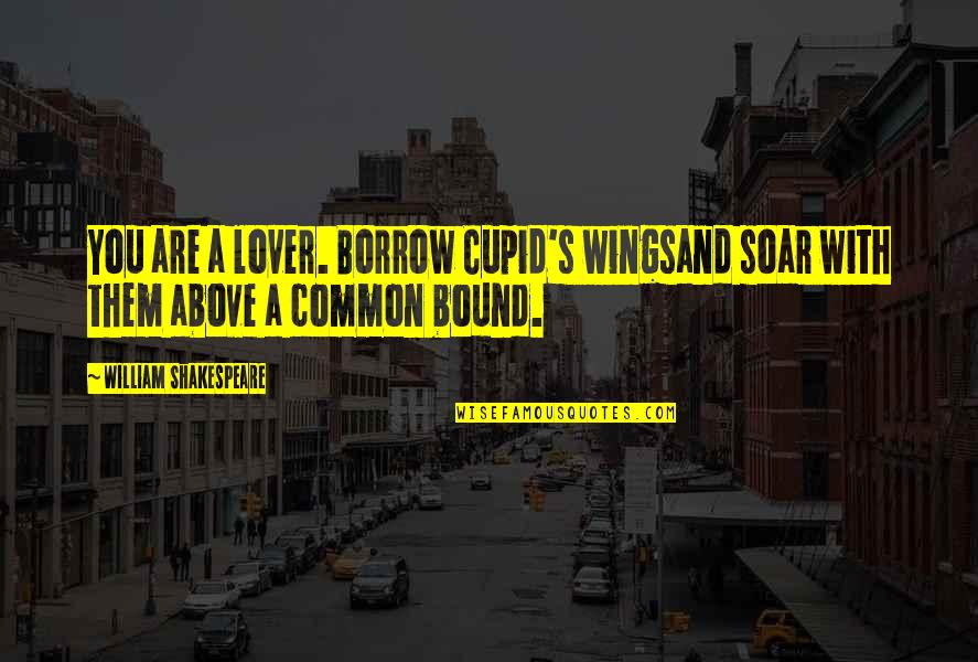 Soar Above Quotes By William Shakespeare: You are a lover. Borrow Cupid's wingsand soar