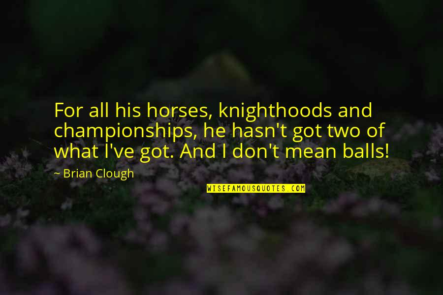 Soccer Balls Quotes By Brian Clough: For all his horses, knighthoods and championships, he