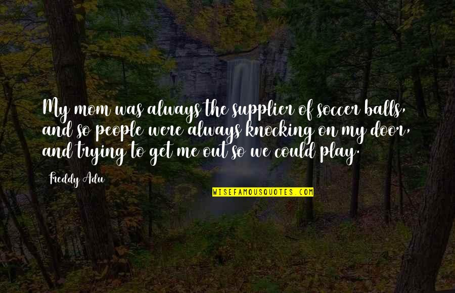 Soccer Balls Quotes By Freddy Adu: My mom was always the supplier of soccer