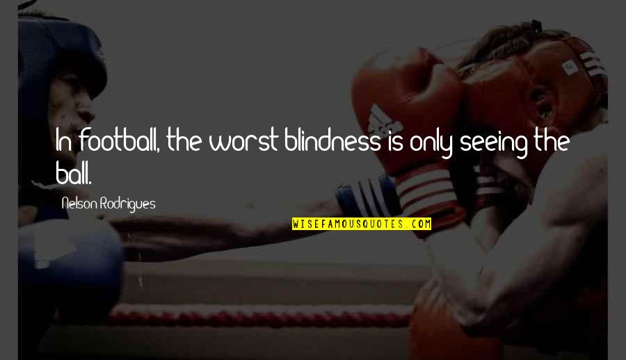 Soccer Balls Quotes By Nelson Rodrigues: In football, the worst blindness is only seeing