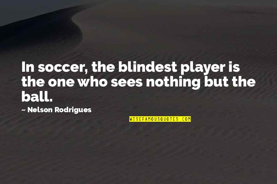 Soccer Balls Quotes By Nelson Rodrigues: In soccer, the blindest player is the one