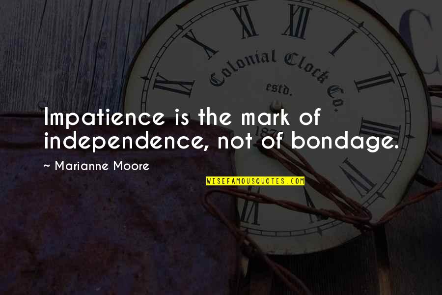 Soccer Goalies Quotes By Marianne Moore: Impatience is the mark of independence, not of