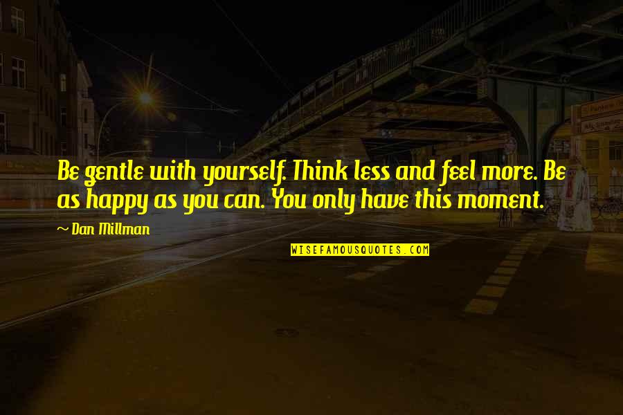 Soccer Tactics Quotes By Dan Millman: Be gentle with yourself. Think less and feel