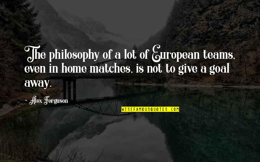Soccer Teams Quotes By Alex Ferguson: The philosophy of a lot of European teams,