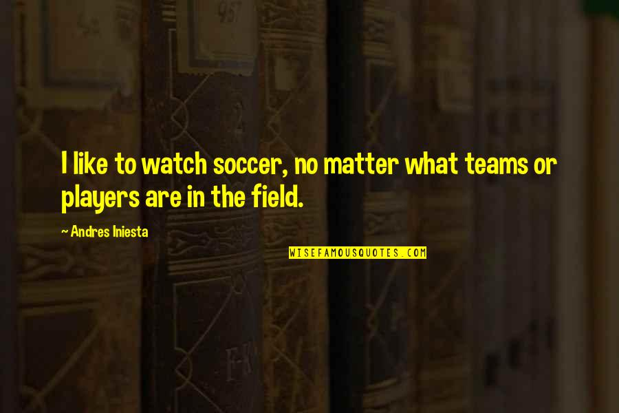 Soccer Teams Quotes By Andres Iniesta: I like to watch soccer, no matter what