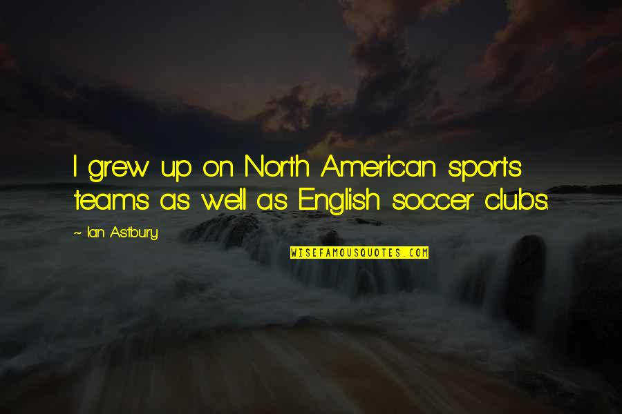 Soccer Teams Quotes By Ian Astbury: I grew up on North American sports teams