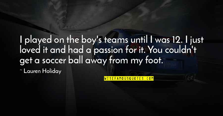 Soccer Teams Quotes By Lauren Holiday: I played on the boy's teams until I