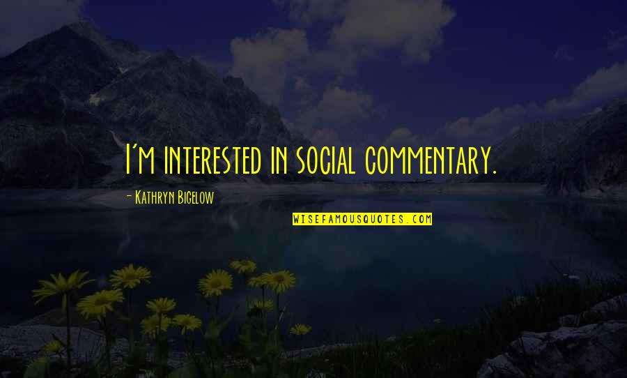 Social Commentary Quotes By Kathryn Bigelow: I'm interested in social commentary.