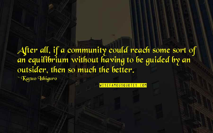 Social Commentary Quotes By Kazuo Ishiguro: After all, if a community could reach some